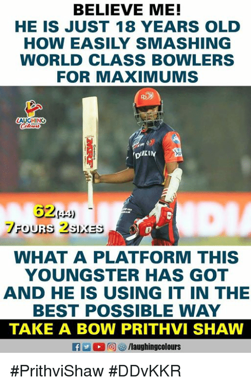 Best, World, and Old: BELIEVE ME!  HE IS JUST 18 YEARS OLD  HOW EASILY SMASHING  WORLD CLASS BOWLERS  FOR MAXIMUMS  吩)  62444)  は」  WHAT A PLATFORM THIS  YOUNGSTER HAS GOT  AND HE IS USING IT IN THE  BEST POSSIBLE WAY  TAKE A BOW PRITHVI SHAW #PrithviShaw #DDvKKR