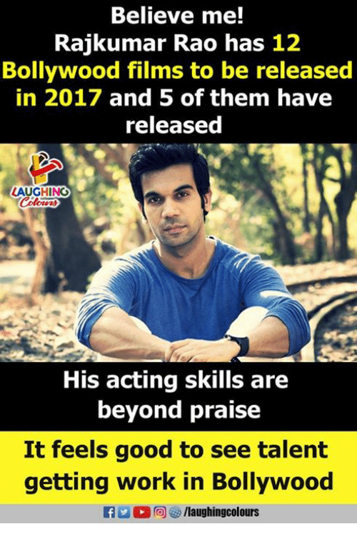 rao: Believe me!  Rajkumar Rao has 12  Bollywood films to be released  in 2017 and 5 of them have  released  LAUGHING  His acting skills are  beyond praise  It feels good to see talent  getting work in Bollywood  fo/laughingcolours