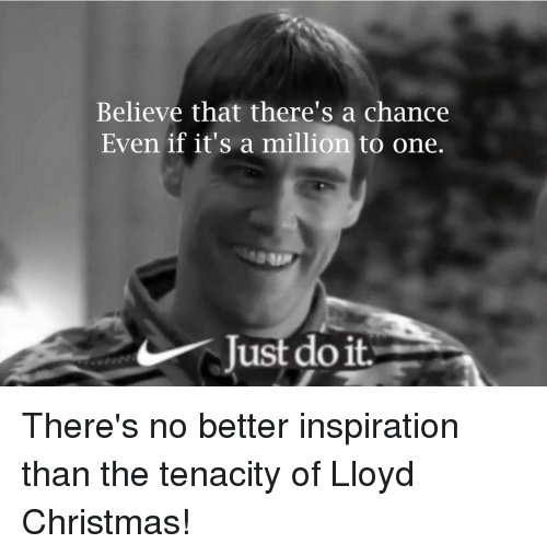 Lloyd Christmas Memes.Believe That There S A Chance Even If It S A Million To One