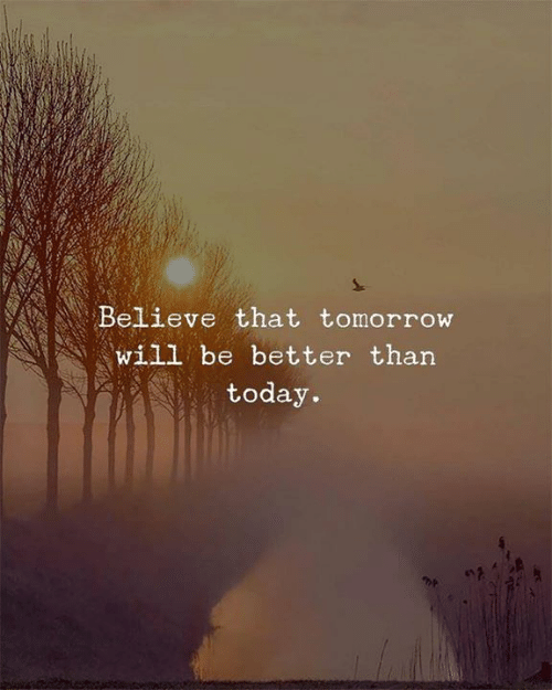Today, Tomorrow, and Believe: Believe that tomorrow  Will be better than  today.