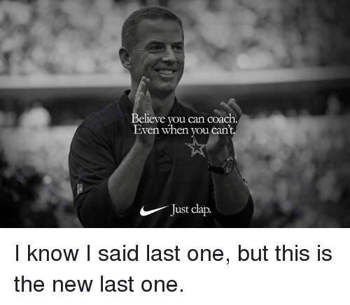 Nfl, Coach, and Can: Believe you can coach.  Even when you can  Just clap. I know I said last one, but this is the new last one.
