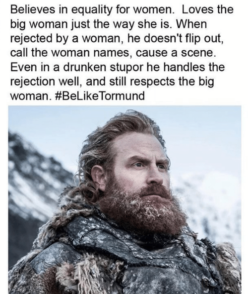 handles: Believes in equality for women. Loves the  big woman just the way she is. When  rejected by a woman, he doesn't flip out,  call the woman names, cause a scene  Even in a drunken stupor he handles the  rejection well, and still respects the big  woman. #BeLikeTorm und