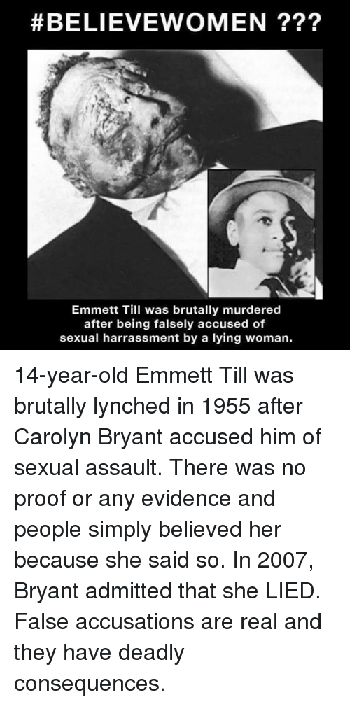 Memes, Old, and Lying:  #BELIEVEV OMEN ???  Emmett Till was brutally murdered  after being falsely accused of  sexual harrassment by a lying woman. 14-year-old Emmett Till was brutally lynched in 1955 after Carolyn Bryant accused him of sexual assault. There was no proof or any evidence and people simply believed her because she said so. In 2007, Bryant admitted that she LIED. False accusations are real and they have deadly consequences.