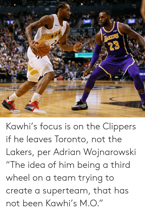 "Not Been: Bell  2  S  wish  TAKERS  23 Kawhi's focus is on the Clippers if he leaves Toronto, not the Lakers, per Adrian Wojnarowski  ""The idea of him being a third wheel on a team trying to create a superteam, that has not been Kawhi's M.O."""