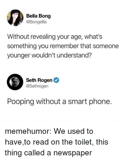 Seth Rogen: Bella Bong  @Bongella  Without revealing your age, what's  something you remember that someone  younger wouldn't understand?  Seth Rogen  @Sethrogen  Pooping without a smart phone. memehumor:  We used to have,to read on the toilet, this thing called a newspaper