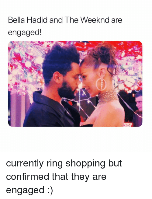 Shopping, The Weeknd, and Girl Memes: Bella Hadid and The Weeknd are  engaged! currently ring shopping but confirmed that they are engaged :)