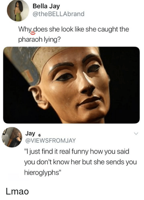 """Funny, Jay, and Lmao: Bella Jay  @theBELLAbrand  Why,does she look like she caught the  pharaoh lying?  Jay 6  @VIEWSFROMJAY  """"I just find it real funny how you said  you don't know her but she sends you  hieroglyphs"""" Lmao"""