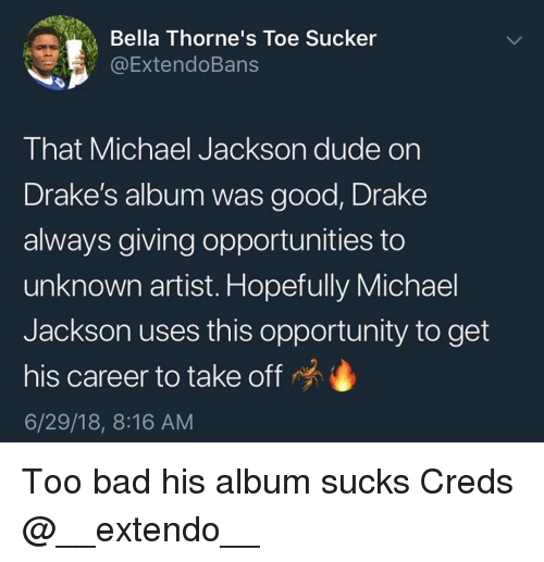 Creds: Bella Thorne's Toe Sucker  @ExtendoBans  That Michael Jackson dude on  Drake's album was good, Drake  always giving opportunities to  unknown artist. Hopefully Michael  Jackson uses this opportunity to get  his career to take off  6/29/18, 8:16 AM Too bad his album sucks Creds @__extendo__