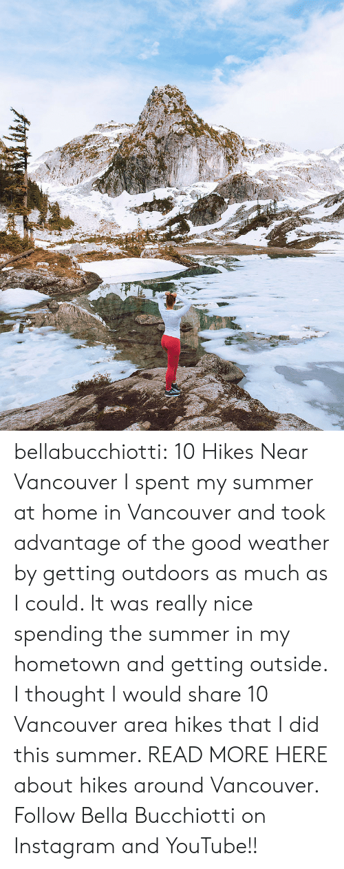 Advantage: bellabucchiotti: 10 Hikes Near Vancouver  I spent my summer at home in Vancouver and took advantage of the good weather by  getting outdoors as much as I could. It was really nice spending the  summer in my hometown and getting outside. I thought I would share 10  Vancouver area hikes that I did this summer.   READ MORE HERE about hikes around Vancouver. Follow Bella Bucchiotti on Instagram and YouTube!!