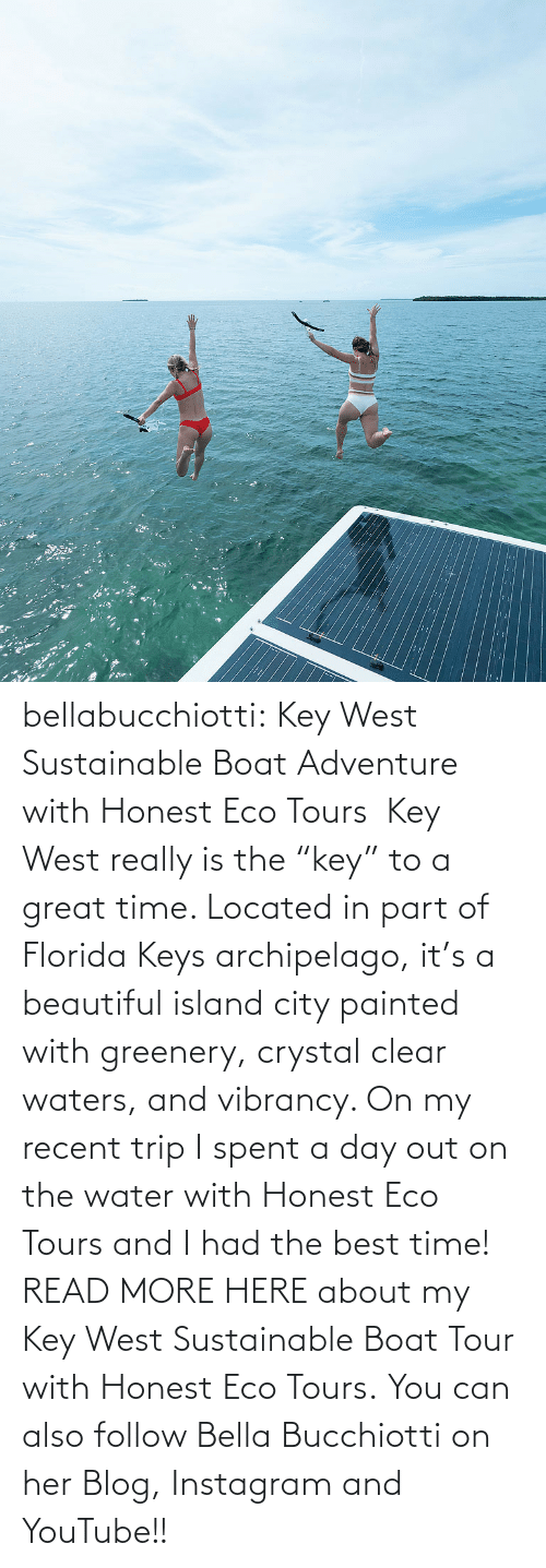"read: :: bellabucchiotti:  Key West Sustainable Boat Adventure with Honest Eco Tours   Key West really is the ""key"" to a great time. Located in part of Florida Keys  archipelago, it's a beautiful island city painted with greenery,  crystal clear waters, and vibrancy. On my recent trip I spent a day out  on the water with Honest Eco Tours and I had the best time!  READ MORE HERE about my Key West Sustainable Boat Tour with Honest Eco Tours. You can also follow Bella Bucchiotti on her Blog, Instagram and YouTube!!"