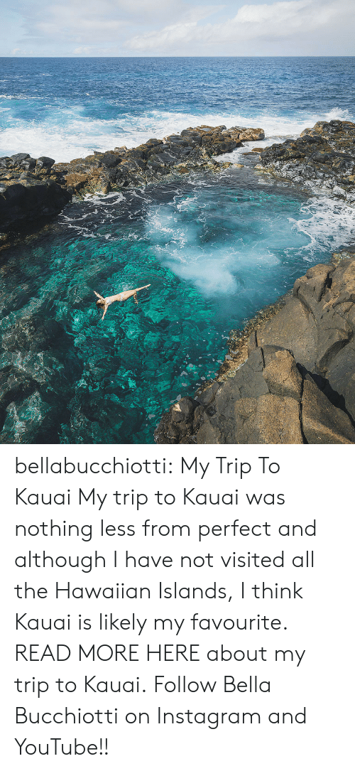 Instagram, Tumblr, and youtube.com: bellabucchiotti:  My Trip To Kauai    My trip to Kauai was nothing less from perfect and although I have not  visited all the Hawaiian Islands, I think Kauai is likely my favourite.  READ MORE HERE about my trip to Kauai. Follow Bella Bucchiotti on Instagram and YouTube!!
