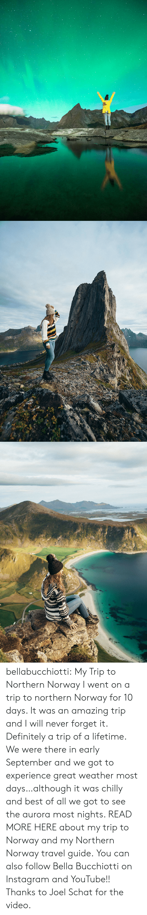 Definitely, Instagram, and Tumblr: bellabucchiotti: My Trip to Northern Norway I went on a trip to northern Norway for 10 days. It was an amazing trip and I will never forget it. Definitely a trip of a lifetime. We were there in early September and we got to experience great weather most days…although it was chilly and best of all we got to see the aurora most nights. READ MORE HERE about my trip to Norway and my Northern Norway travel guide.  You can also follow Bella Bucchiotti on Instagram and YouTube!!   Thanks to Joel Schat for the video.