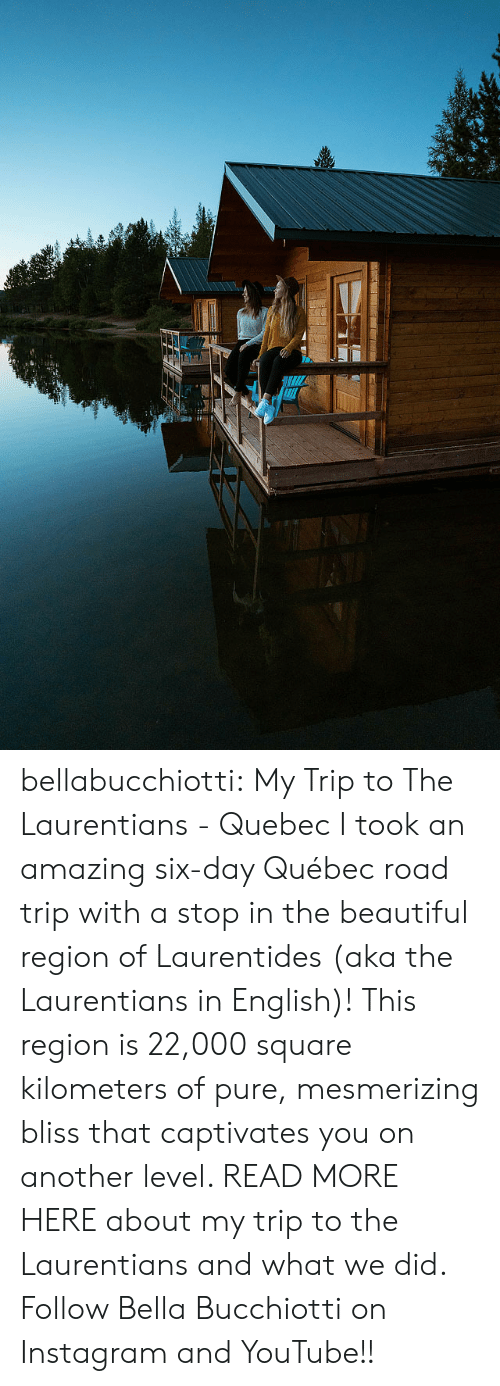 aka: bellabucchiotti: My Trip to The Laurentians - Quebec I took an amazing six-day Québec road trip with a stop in the beautiful  region of Laurentides (aka the Laurentians in English)! This region is  22,000 square kilometers of pure, mesmerizing bliss that captivates you  on another level. READ MORE HERE about my trip to the Laurentians and what we did.  Follow Bella Bucchiotti on Instagram and YouTube!!