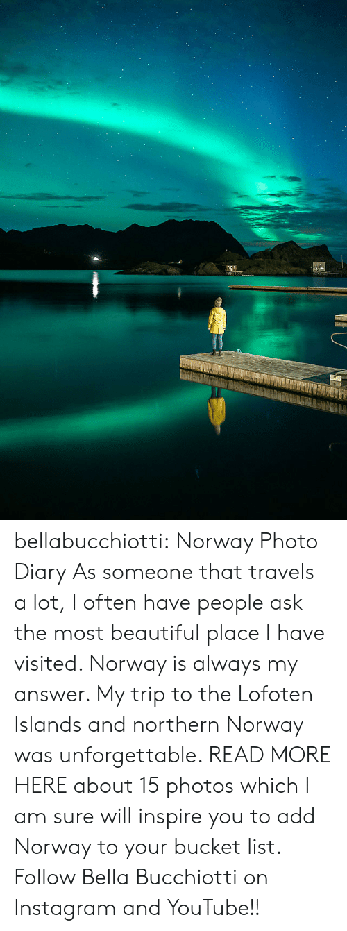 Diary: bellabucchiotti: Norway Photo Diary   As someone that travels a lot, I often have people ask the most  beautiful place I have visited. Norway is always my answer. My trip to  the Lofoten Islands and northern Norway was unforgettable. READ MORE HERE about 15 photos which I am sure will inspire you to add Norway to your  bucket list.  Follow Bella Bucchiotti on Instagram and YouTube!!