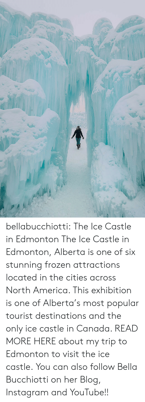 America, Frozen, and Instagram: bellabucchiotti: The Ice Castle in Edmonton  The Ice Castle in Edmonton, Alberta  is one of six stunning frozen attractions located in the cities across  North America. This exhibition is one of Alberta's most popular tourist  destinations and the only ice castle in Canada. READ MORE HERE about my trip to Edmonton to visit the ice castle.  You can also follow Bella Bucchiotti on her Blog, Instagram and YouTube!!