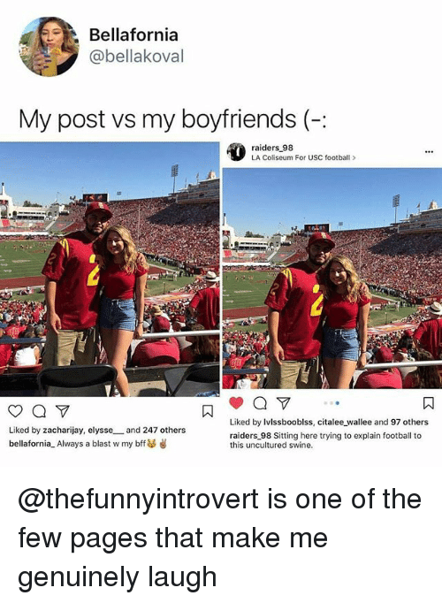 Football, Memes, and Raiders: Bellafornia  @bellakoval  My post vs my boyfriends (-:  raiders 98  LA Coliseum For USC football>  Liked by Ivlssbooblss, citalee wallee and 97 others  Liked by zacharijay, elysse and 247 others  bellafornia-Always a blast w my bff  raiders 98 Sitting here trying to explain football to  this uncultured swine. @thefunnyintrovert is one of the few pages that make me genuinely laugh