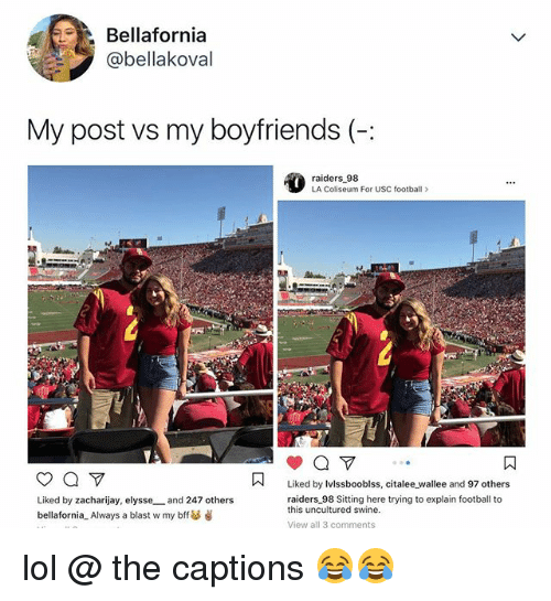 Football, Lol, and Raiders: Bellafornia  @bellakoval  My post vs my boyfriends(  raiders 98  LA Coliseum For USC football>  Liked by Ivlssbooblss, citalee wallee and 97 others  Liked by zacharijay, elysse and 247 others  bellafornia_ Always a blast w my bff as  raiders 98 Sitting here trying to explain football to  this uncultured swine.  View all 3 comments lol @ the captions 😂😂