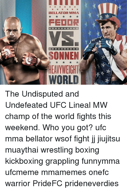 Boxing, Memes, and Ufc: BELLATOR MMA  SONNEN  EAVYWEIGHT  WORLD The Undisputed and Undefeated UFC Lineal MW champ of the world fights this weekend. Who you got? ufc mma bellator wsof fight jj jiujitsu muaythai wrestling boxing kickboxing grappling funnymma ufcmeme mmamemes onefc warrior PrideFC prideneverdies