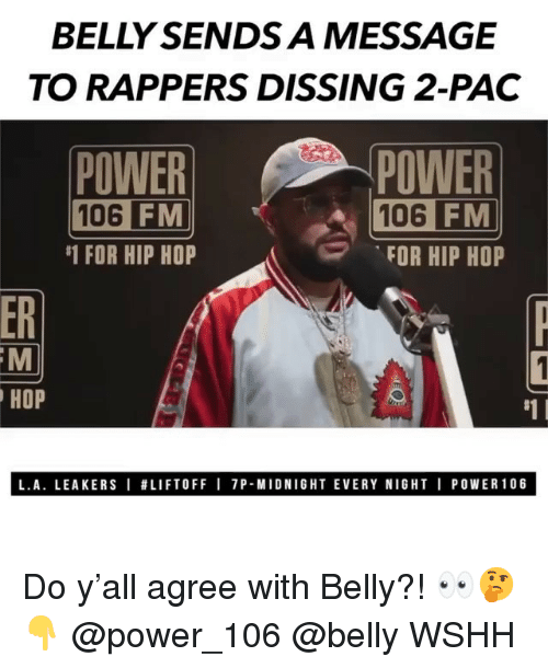 Memes, Wshh, and Power: BELLY SENDS A MESSAGE  TO RAPPERS DISSING 2-PAC  POWER  106  POWER  106 FM  FOR HIP HOP  FM  #1 FOR HIP HOP  ER  HOP  #1 I  L.A. LEAKERS I #LIFTOFF I 7P-MIDNIGHT EVERY NIGHT I POWER106 Do y'all agree with Belly?! 👀🤔👇 @power_106 @belly WSHH