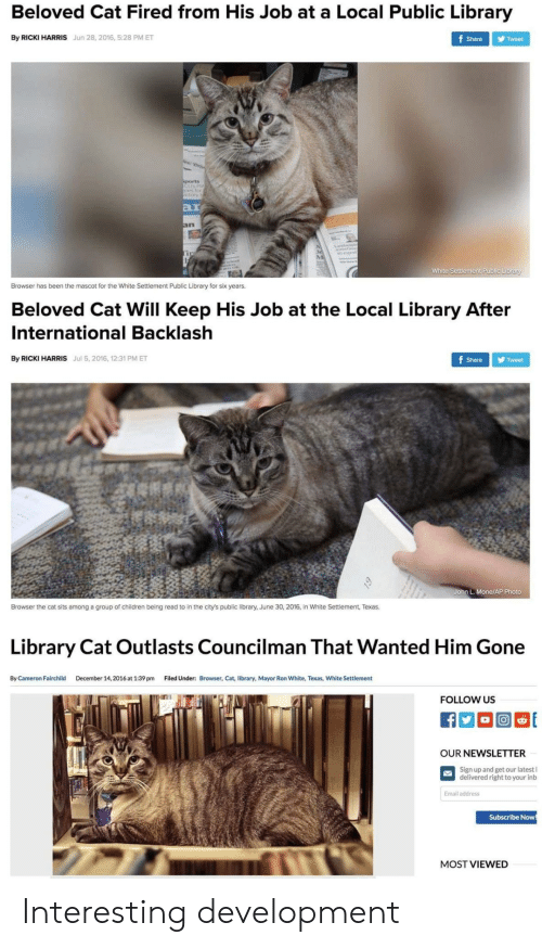 Children, Email, and Library: Beloved Cat Fired from His Job at a Local Public Library  By RICKI HARRIS Jun 28, 2016, 5:28 PM ET  Share Tweet  ar  In  White Settlement Public Library  Browser has been the mascot for the White Settlement Public Library for six years.  Beloved Cat Will Keep His Job at the Local Library After  International Backlash  By RICKI HARRIS Jul 5, 2016, 12:31 PM ET  Share Tweet  John L. Mone/AP Photo  Browser the cat sits among a group of children being read to in the city's public library, June 30, 2016, in White Settlement, Texas.  Library Cat Outlasts Councilman That Wanted Him Gone  By Cameron Fairchild  December 14, 2016 at 1:39 pm  Filed Under:  Browser, Cat, library, Mayor Ron White, Texas, White Settlement  FOLLOW US  OUR NEWSLETTER  Sign up and get our latest l  delivered right to your inb  Email address  Subscribe Now  MOST VIEWED Interesting development