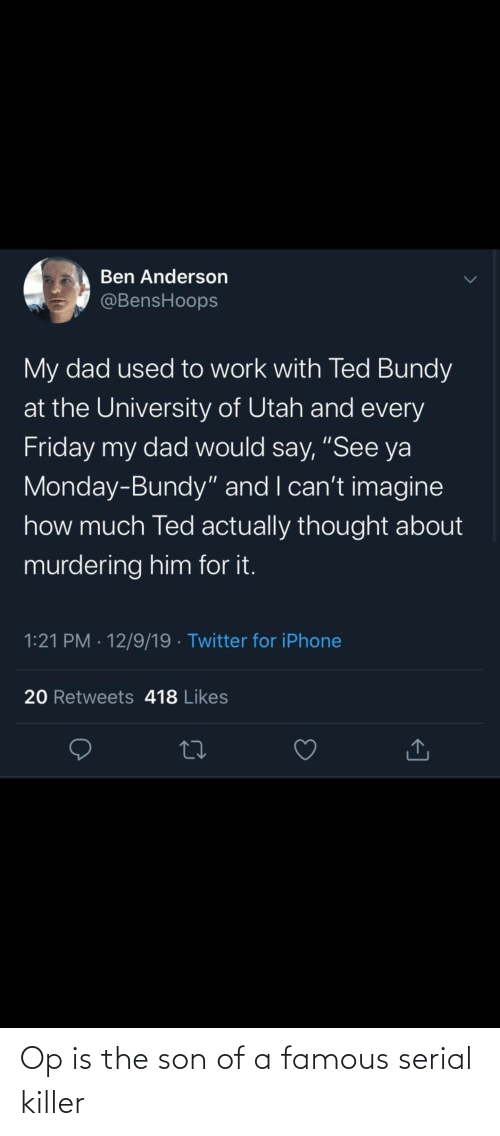 """Dad, Friday, and Iphone: Ben Anderson  @BensHoops  My dad used to work with Ted Bundy  at the University of Utah and every  Friday my dad would say, """"See ya  Monday-Bundy"""" and I can't imagine  how much Ted actually thought about  murdering him for it.  1:21 PM · 12/9/19 · Twitter for iPhone  20 Retweets 418 Likes Op is the son of a famous serial killer"""