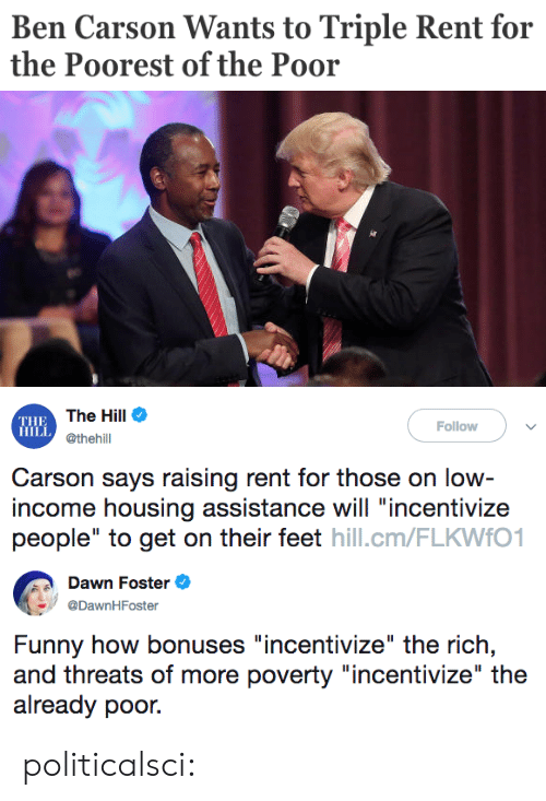 """Ben Carson, Funny, and Tumblr: Ben Carson Wants to Triple Rent for  the Poorest of the Poor   THE  HILL  The Hill Φ  @thehill  Follow  Carson says raising rent for those on low  income housing assistance will """"incentivize  people"""" to get on their feet hill.cm/FLKWfO1   Dawn Foster e  @DawnHFoster  Funny how bonuses """"incentivize"""" the rich,  and threats of more poverty """"incentivize"""" the  already poor. politicalsci:"""