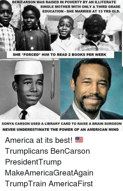 Ben Carson, Memes, and 🤖: BEN CARSON WAS RAISED IN POVERTY BY AN ILLITERATE  SINGLE MOTHER WITH ONLY A THIRD GRADE  EDUCATION SHE MARRIED AT 13 YRS OLD.  SHE FORCED* HIM TO READ 2 BOOKS PER WEEK  SONYA CARSON USED A LIBRARY CARD TO RAISE A BRAIN SURGEON  NEVER UNDERESTIMATE THE POWER OF AN AMERICAN MIND America at its best! 🇺🇸 Trumplicans BenCarson PresidentTrump MakeAmericaGreatAgain TrumpTrain AmericaFirst
