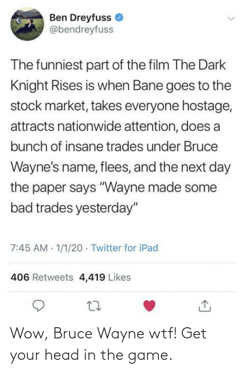 "paper: Ben Dreyfuss  @bendreyfuss  The funniest part of the film The Dark  Knight Rises is when Bane goes to the  stock market, takes everyone hostage,  attracts nationwide attention, does a  bunch of insane trades under Bruce  Wayne's name, flees, and the next day  the paper says ""Wayne made some  bad trades yesterday""  7:45 AM 1/1/20 · Twitter for iPad  406 Retweets 4,419 Likes Wow, Bruce Wayne wtf! Get your head in the game."