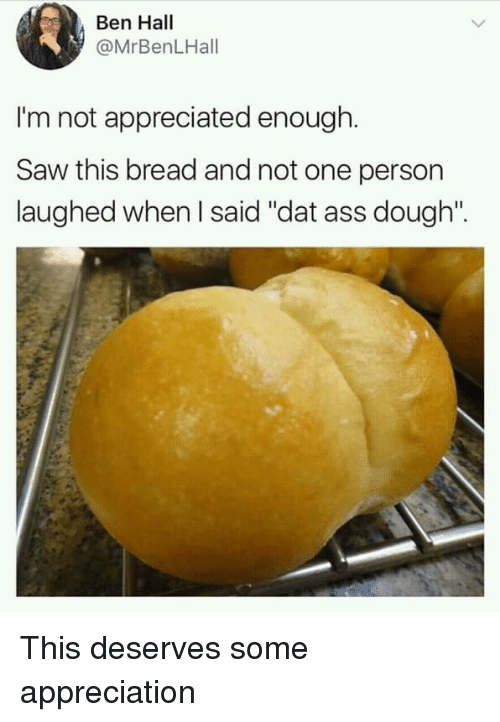 """Ass, Dat Ass, and Saw: Ben Hall  @MrBenLHall  I'm not appreciated enough.  Saw this bread and not one person  laughed when I said """"dat ass dough"""". This deserves some appreciation"""