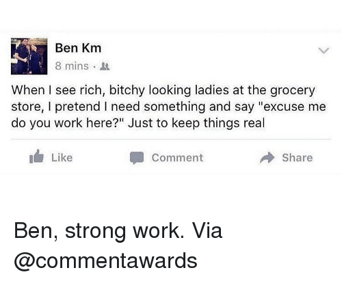 """Memes, Work, and Strong: Ben Km  8 mins .  When I see rich, bitchy looking ladies at the grocery  store, I pretend I need something and say """"excuse me  do you work here?"""" Just to keep things real  I Like  Comment  Share Ben, strong work. Via @commentawards"""