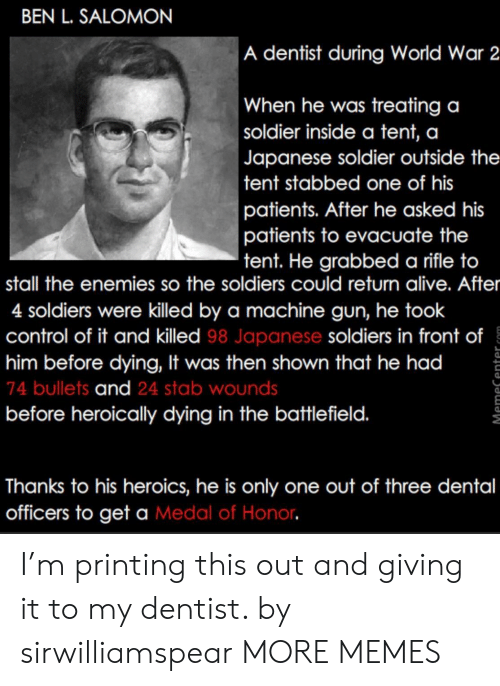 Alive, Dank, and Memes: BEN L. SALOMON  A dentist during World War 2  When he was treating a  soldier inside a tent, a  Japanese soldier outside the  tent stabbed one of his  patients. After he asked his  patients to evacuate the  tent. He grabbed a rifle to  stall the enemies so the soldiers could return alive. After  4 soldiers were killed by a machine gun, he took  control of it and killed 98 Japanese soldiers in front of  him before dying, It was then shown that he had  74 bullets and 24 stab wounds  before heroically dying in the battlefield.  1  Thanks to his heroics, he is only one out of three dental  officers to get a Medal of Honor I'm printing this out and giving it to my dentist. by sirwilliamspear MORE MEMES