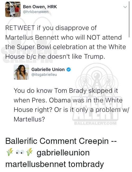 Disapproval: Ben Owen, HRK  @hrkbe nowen  RE TWEET if you disapprove of  Martellus Bennett who will NOT attend  the Super Bowl celebration at the White  House b/c he doesn't like Trump  D Gabrielle Union  @itsgabrielleu  You do know Tom Brady skipped it  when Pres. Obama was in the White  House right? Or is it only a problem w/  Martellus?  BALLERAILERT COMM Ballerific Comment Creepin -- 🌾👀🌾 gabrielleunion martellusbennet tombrady