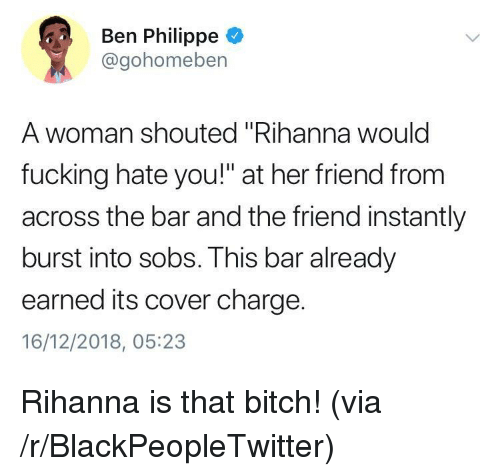 "Bitch, Blackpeopletwitter, and Fucking: Ben Philippe  @gohomeben  A woman shouted ""Rihanna woulc  fucking hate you!"" at her friend from  across the bar and the friend instantly  burst into sobs. This bar already  earned its cover charge.  16/12/2018, 05:23 Rihanna is that bitch! (via /r/BlackPeopleTwitter)"