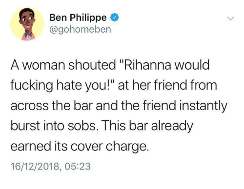 """Fucking, Rihanna, and Her: Ben Philippe  @gohomeben  A woman shouted """"Rihanna woulc  fucking hate you!"""" at her friend from  across the bar and the friend instantly  burst into sobs. This bar already  earned its cover charge.  16/12/2018, 05:23"""