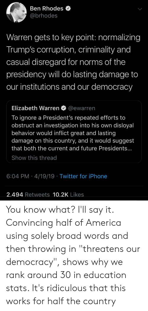 """America, Elizabeth Warren, and Future: Ben Rhodes  @brhodes  Warren gets to key point: normalizing  Trump's corruption, criminality and  casual disregard for norms of the  presidency will do lasting damage to  our institutions and our democracy  Elizabeth Warren @ewarren  To ignore a President's repeated efforts to  obstruct an investigation into his own disloyal  behavior would inflict great and lasting  damage on this country, and it would suggest  that both the current and future Presidents...  Show this thread  6:04 PM 4/19/19 Twitter for iPhone  2.494 Retweets 10.2K Likes You know what? I'll say it. Convincing half of America using solely broad words and then throwing in """"threatens our democracy"""", shows why we rank around 30 in education stats. It's ridiculous that this works for half the country"""
