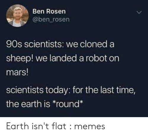 Memes, Earth, and Mars: Ben Rosen  @ben rosen  90s scientists: we cloned a  sheep! we landed a robot on  mars!  scientists today: for the last time,  the earth is *round* Earth isn't flat : memes