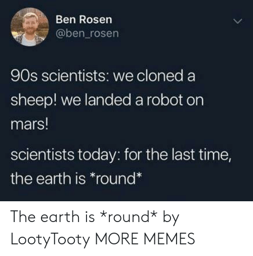 Dank, Memes, and Target: Ben Rosen  @ben_rosen  90s scientists: we cloned a  sheep! we landed a robot on  mars!  scientists today: for the last time,  the earth is *round The earth is *round* by LootyTooty MORE MEMES
