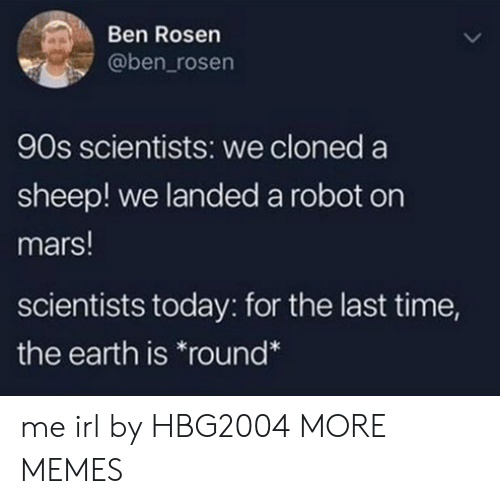 Dank, Memes, and Target: Ben Rosen  @ben_rosen  90s scientists: we cloned a  sheep! we landed a robot on  mars!  scientists today: for the last time,  the earth is round* me irl by HBG2004 MORE MEMES