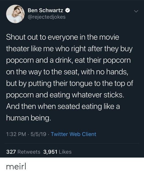 Twitter, Movie, and Movie Theater: Ben Schwartz  @rejectedjokes  Shout out to everyone in the movie  theater like me who right after they buy  popcorn and a drink, eat their popcorrn  on the way to the seat, with no hands,  but by putting their tongue to the top of  popcorn and eating whatever sticks  And then when seated eating like a  human being  1:32 PM 5/5/19 Twitter Web Client  327 Retweets 3,951 Likes meirl