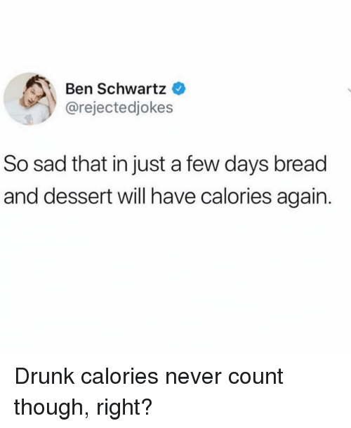 Schwartz: Ben Schwartz  @rejectedjokes  So sad that in just a few days bread  and dessert will have calories again. Drunk calories never count though, right?