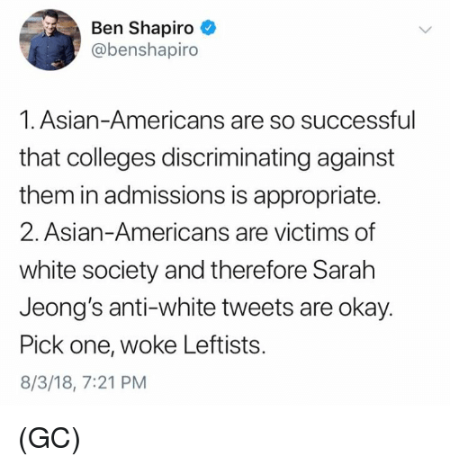 Asian, Memes, and Okay: Ben Shapiro  @benshapiro  1. Asian-Americans are so successful  that colleges discriminating against  them in admissions is appropriate.  2. Asian-Americans are victims of  white society and therefore Sarah  Jeong's anti-white tweets are okay.  Pick one, woke Leftists.  8/3/18, 7:21 PM (GC)