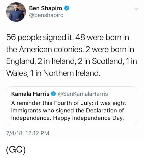 Independence Day: Ben Shapiro  @benshapiro  56 people signed it. 48 were born in  the American colonies. 2 were born in  England, 2 in Ireland, 2 in Scotland, 1 in  Wales, 1 in Northern Ireland.  Kamala Harris@SenKamalaHarris  A reminder this Fourth of July: it was eight  immigrants who signed the Declaration of  Independence. Happy Independence Day.  7/4/18, 12:12 PM (GC)