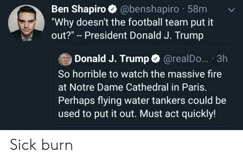 """Fire, Football, and Notre Dame: Ben Shapiro @benshapiro 58m  """"Why doesn't the football team put it  out?"""" President Donald J. Trump  Donald J. Trump @realDo.. 3h  So horrible to watch the massive fire  at Notre Dame Cathedral in Paris  Perhaps flying water tankers could be  used to put it out. Must act quickly! Sick burn"""