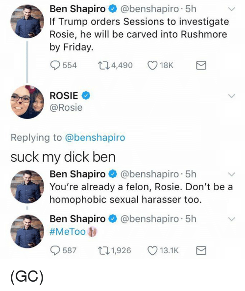 Rushmore: Ben Shapiro @benshapiro 5h  If Trump orders Sessions to investigate  Rosie, he will be carved into Rushmore  by Friday.  554  4,490  18K  ROSIE  @Rosie  Replying to @benshapiro  suck my dick ben  Ben Shapiro @benshapiro 5h  You're already a felon, Rosie. Don't be a  homophobic sexual harasser too.  Ben Shapiro @benshapiro 5h  #MeToo t)  9587  1,926  13.1K (GC)