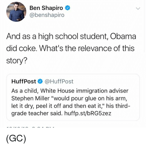 """Huff: Ben Shapiro  @benshapiro  And as a high school student, Obama  did coke. What's the relevance of this  story?  Huff Post·@HuffPost  As a child, White House immigration adviser  Stephen Miller """"would pour glue on his arm  let it dry, peel it off and then eat it,"""" his third-  grade teacher said. huffp.st/bRG5zez (GC)"""