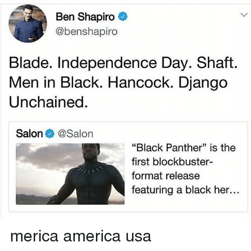 "Independence Day: Ben Shapiro  @benshapiro  Blade. Independence Day. Shaft  Men in Black. Hancock. Django  Unchained  Salon @Salon  ""Black Panther"" is the  first blockbuster-  format release  featuring a black her... merica america usa"
