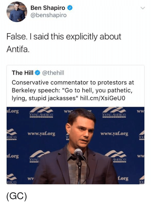 "Commentator: Ben Shapiro  @benshapiro  False. I said this explicitly about  Antifa.  The Hill @thehill  Conservative commentator to protestors at  Berkeley speech: ""Go to hell, you pathetic,  lying, stupid jackasses"" hill.cm/XsiGeUO  f.org  OUNG AVMERICAS  www.yat.org  www.yaf.org  f.org  f.org (GC)"