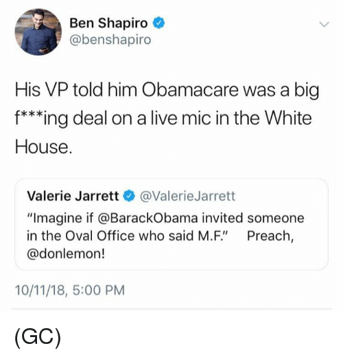 """Memes, Preach, and White House: Ben Shapiro  @benshapiro  His VP told him Obamacare was a big  f***ing deal on a live mic in the White  House  Valerie Jarrett @ValerieJarrett  """"Imagine if @BarackObama invited someone  in the Oval Office who said M.F"""" Preach,  @donlemon!  10/11/18, 5:00 PM (GC)"""