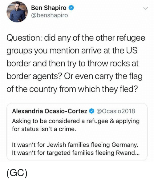 Crime, Memes, and Germany: Ben Shapiro  @benshapiro  Question: did any of the other refugee  groups you mention arrive at the US  border and then try to throw rocks at  border agents? Or even carry the flag  of the country from which they fled?  Alexandria Ocasio-Cortez @Ocasio2018  Asking to be considered a refugee & applying  for status isn't a crime.  It wasn't for Jewish families fleeing Germany.  It wasn't for targeted families fleeing Rwand... (GC)