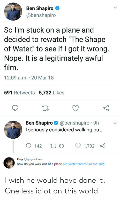 "Twitter, Water, and World: Ben Shapiro  @benshapiro  So l'm stuck on a plane and  decided to rewatch ""The Shape  of Water"" to see if I got it wrong  Nope. It is a legitimately awful  film  12:09 a.m. 20 Mar 18  591 Retweets 5,732 Likes  Ben Shapiro @benshapiro 9h  I seriously considered walking out.  142 t 83 1,732   Guy @guydolbey  how do you walk out of a plane pic.twitter.com/EAkwXMLdWj I wish he would have done it. One less idiot on this world"